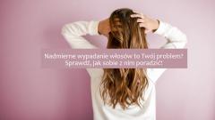 Nadmierne wypadanie włosów – zobacz, co warto wiedzieć